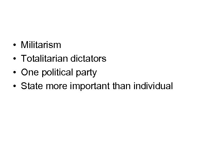 • • Militarism Totalitarian dictators One political party State more important than individual