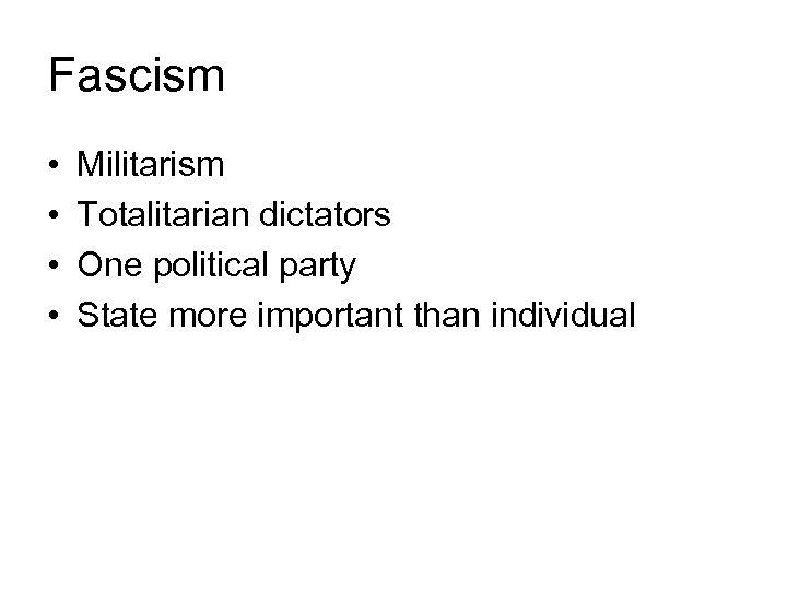 Fascism • • Militarism Totalitarian dictators One political party State more important than individual