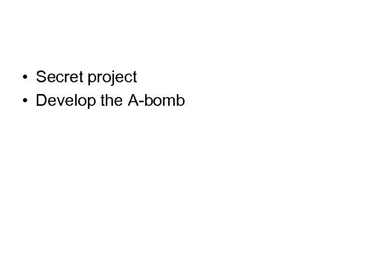 • Secret project • Develop the A-bomb