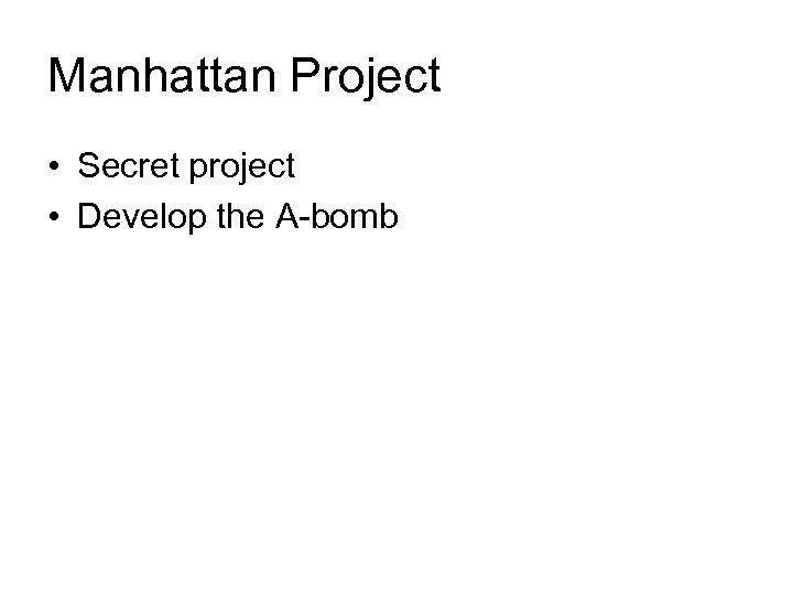 Manhattan Project • Secret project • Develop the A-bomb