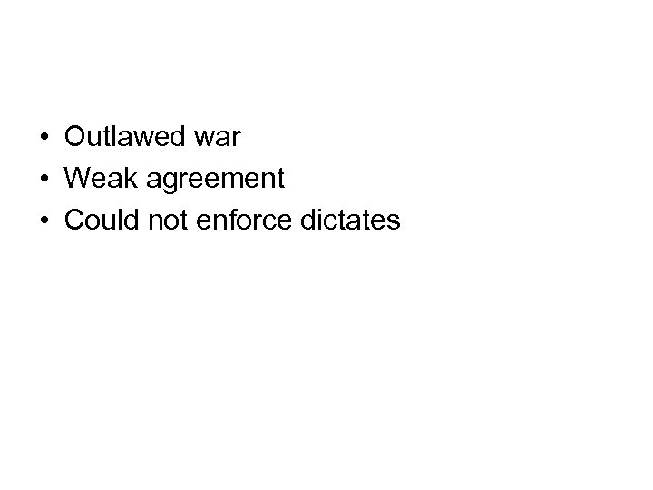 • Outlawed war • Weak agreement • Could not enforce dictates