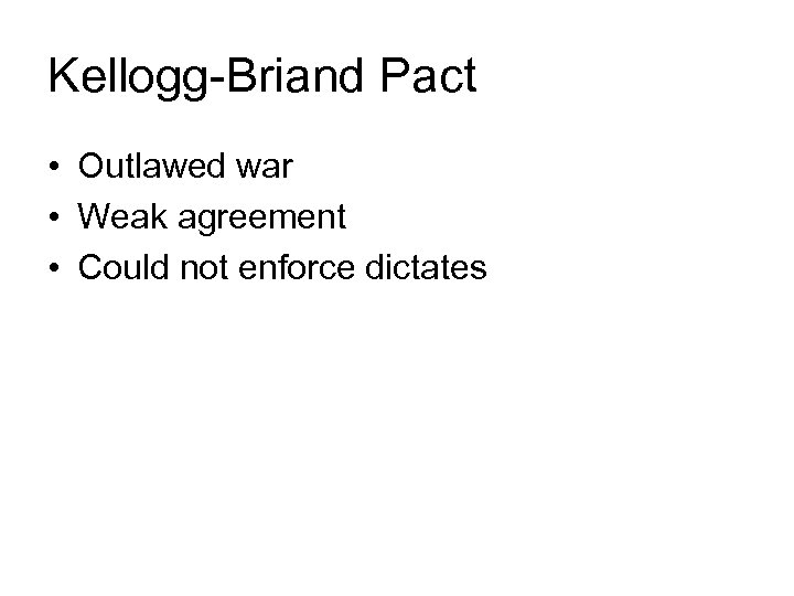 Kellogg-Briand Pact • Outlawed war • Weak agreement • Could not enforce dictates