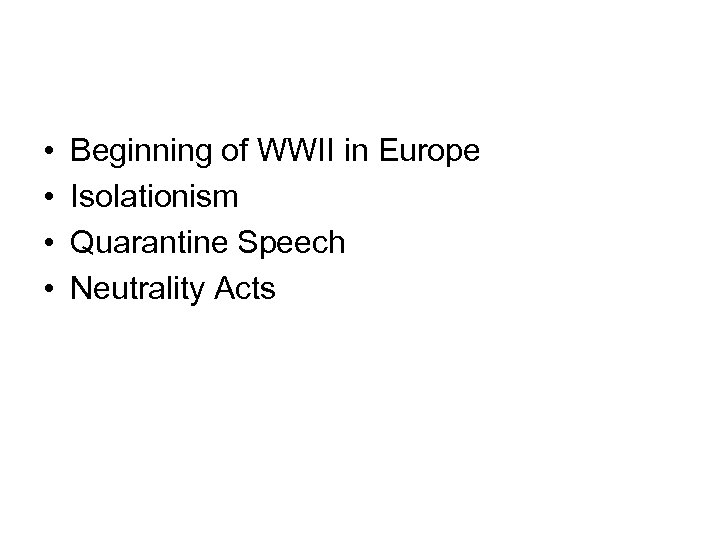 • • Beginning of WWII in Europe Isolationism Quarantine Speech Neutrality Acts