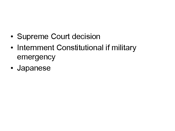 • Supreme Court decision • Internment Constitutional if military emergency • Japanese