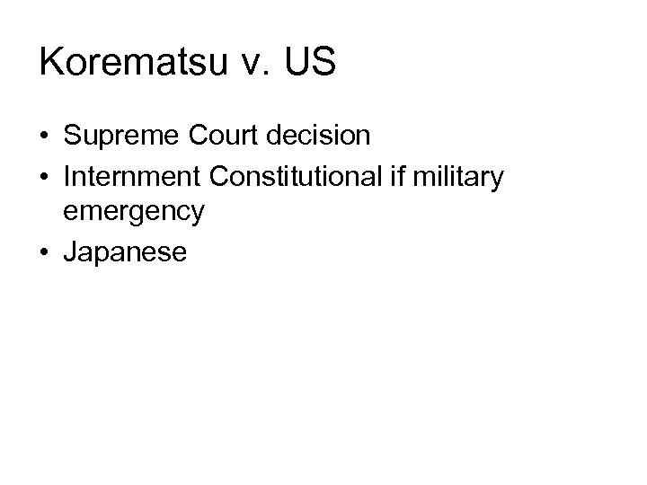Korematsu v. US • Supreme Court decision • Internment Constitutional if military emergency •