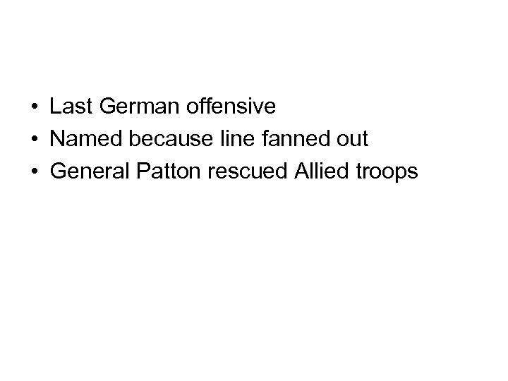• Last German offensive • Named because line fanned out • General Patton