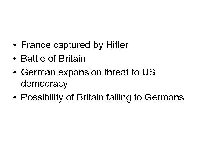 • France captured by Hitler • Battle of Britain • German expansion threat