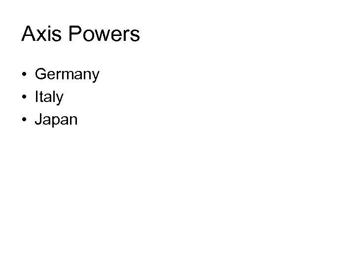 Axis Powers • Germany • Italy • Japan