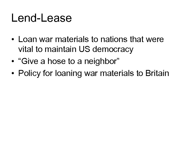 Lend-Lease • Loan war materials to nations that were vital to maintain US democracy