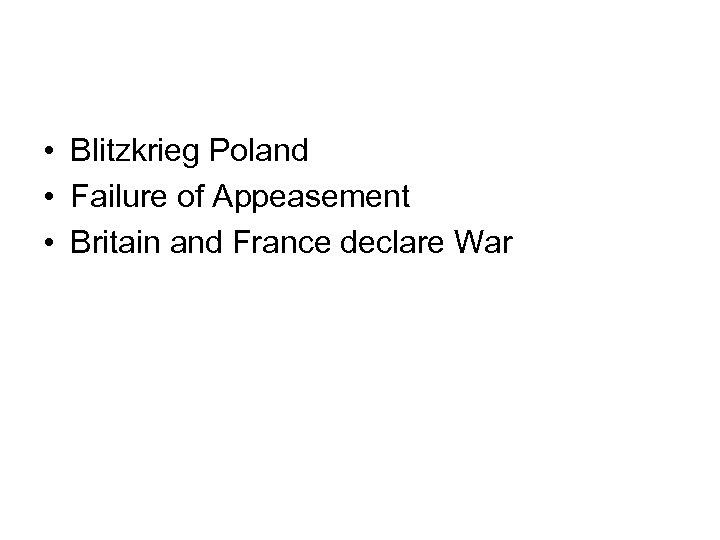 • Blitzkrieg Poland • Failure of Appeasement • Britain and France declare War