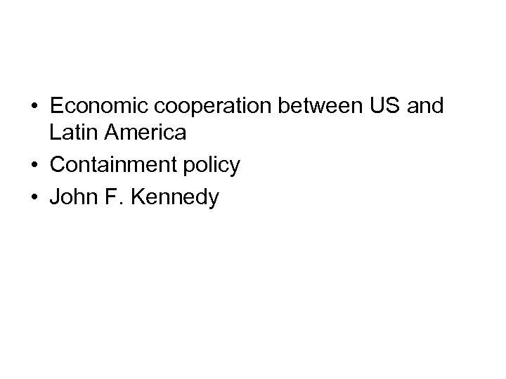 • Economic cooperation between US and Latin America • Containment policy • John