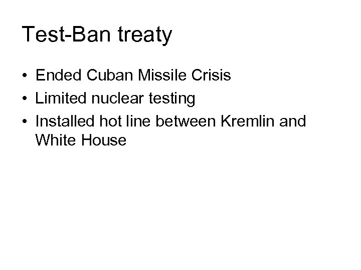 Test-Ban treaty • Ended Cuban Missile Crisis • Limited nuclear testing • Installed hot