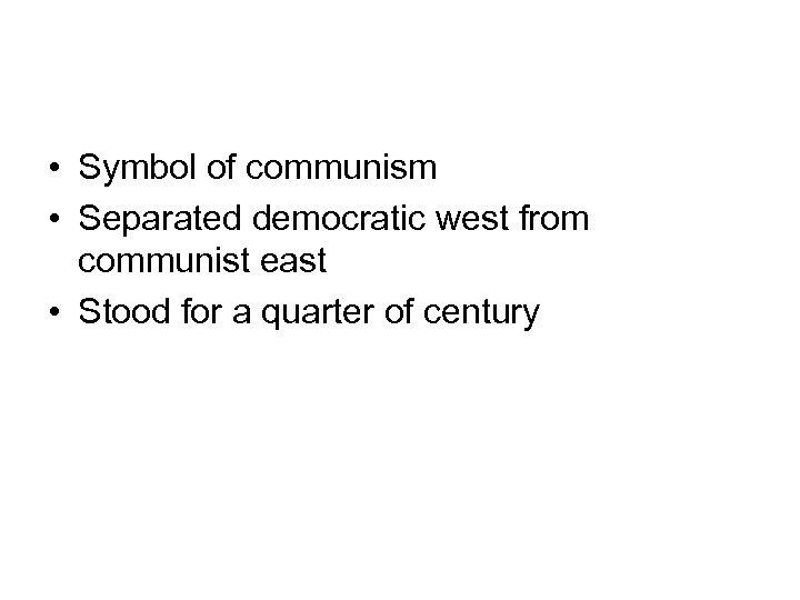 • Symbol of communism • Separated democratic west from communist east • Stood