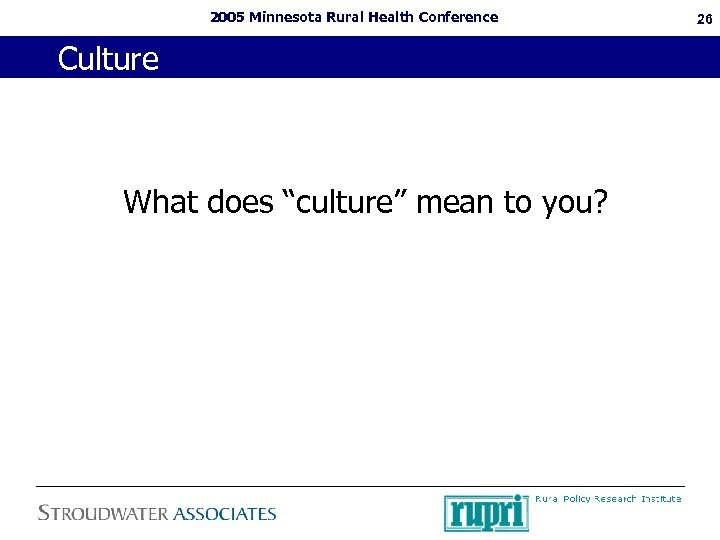 "2005 Minnesota Rural Health Conference Culture What does ""culture"" mean to you? 26"