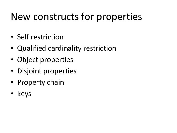New constructs for properties • • • Self restriction Qualified cardinality restriction Object properties