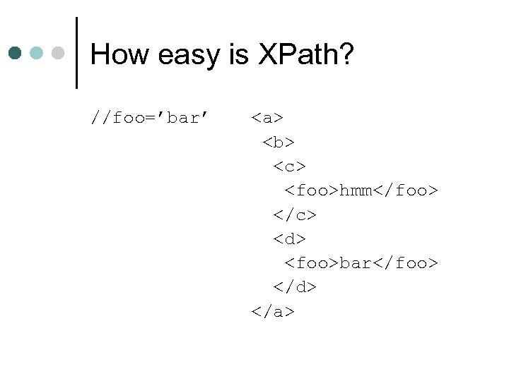 How easy is XPath? //foo='bar' <a> <b> <c> <foo>hmm</foo> </c> <d> <foo>bar</foo> </d> </a>