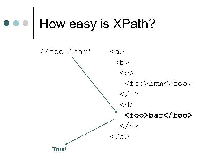 How easy is XPath? //foo='bar' True! <a> <b> <c> <foo>hmm</foo> </c> <d> <foo>bar</foo> </d>