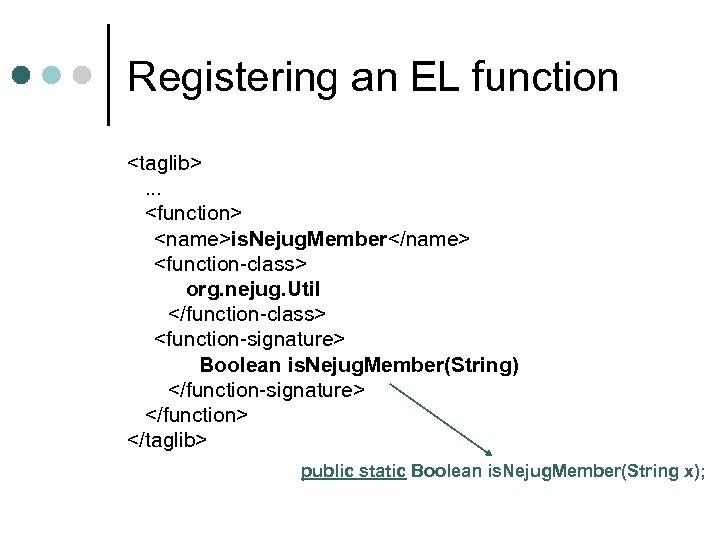 Registering an EL function <taglib>. . . <function> <name>is. Nejug. Member</name> <function-class> org. nejug.