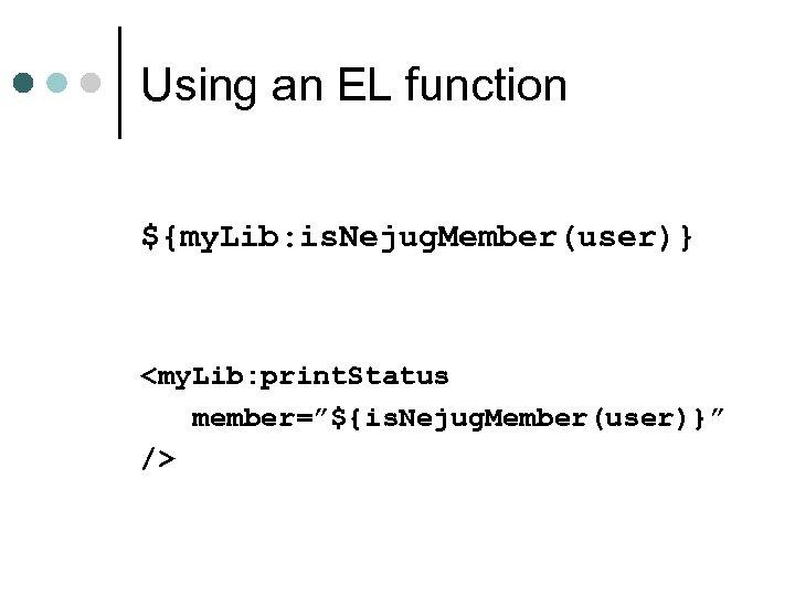 "Using an EL function ${my. Lib: is. Nejug. Member(user)} <my. Lib: print. Status member=""${is."