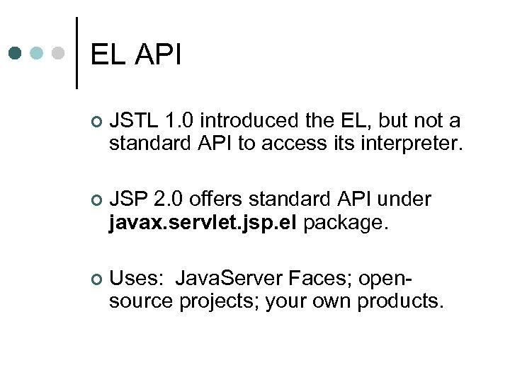 EL API ¢ JSTL 1. 0 introduced the EL, but not a standard API