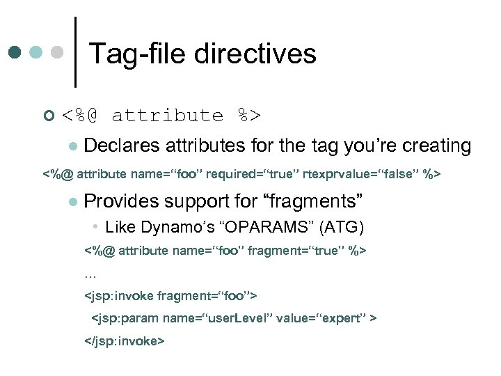 Tag-file directives ¢ <%@ attribute %> l Declares attributes for the tag you're creating