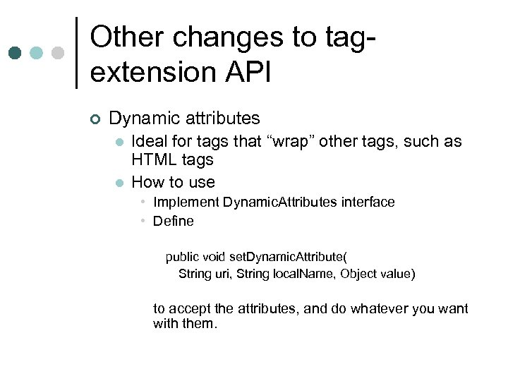 Other changes to tagextension API ¢ Dynamic attributes l l Ideal for tags that