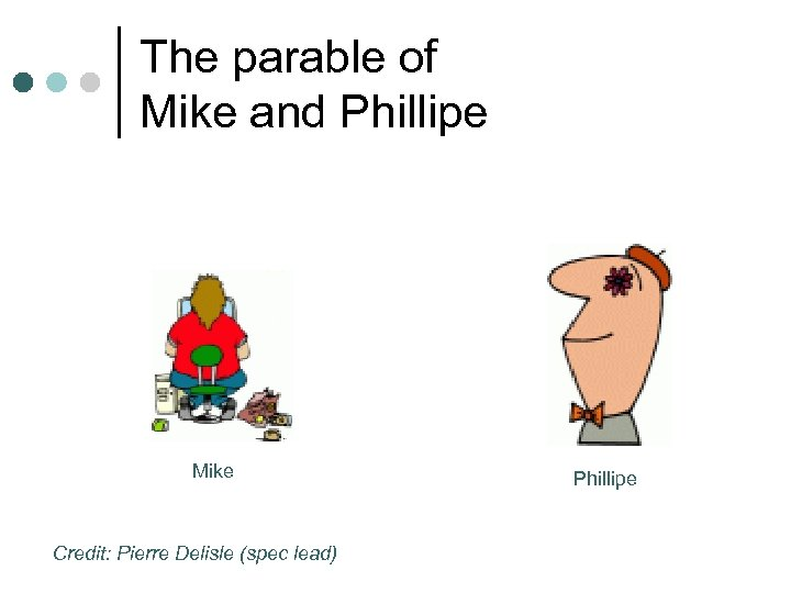 The parable of Mike and Phillipe Mike Credit: Pierre Delisle (spec lead) Phillipe