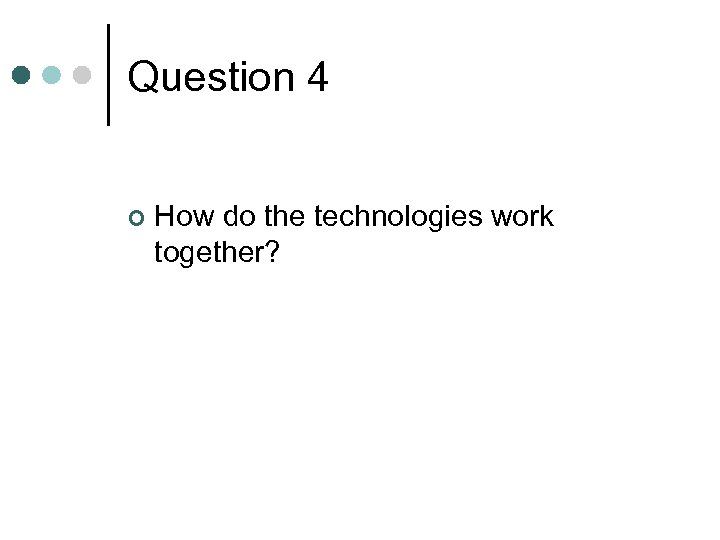 Question 4 ¢ How do the technologies work together?