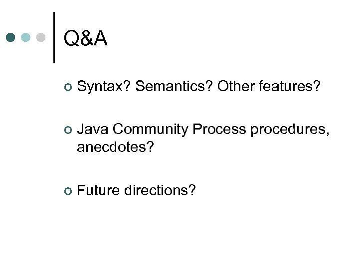 Q&A ¢ Syntax? Semantics? Other features? ¢ Java Community Process procedures, anecdotes? ¢ Future