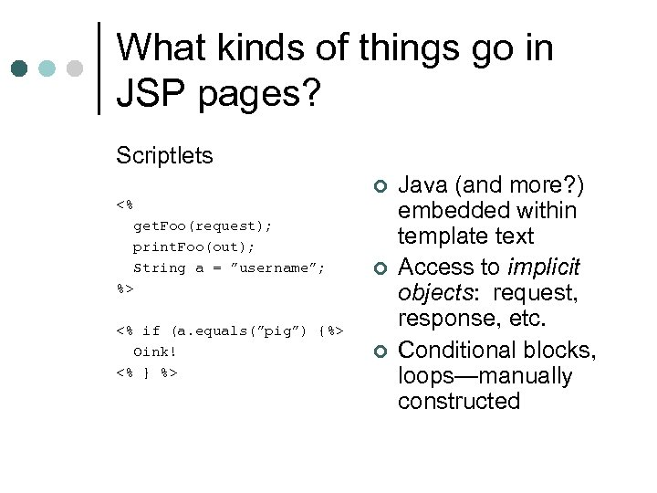 What kinds of things go in JSP pages? Scriptlets ¢ <% get. Foo(request); print.