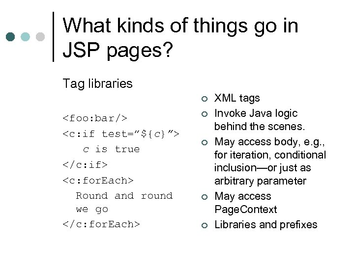 What kinds of things go in JSP pages? Tag libraries ¢ <foo: bar/> <c: