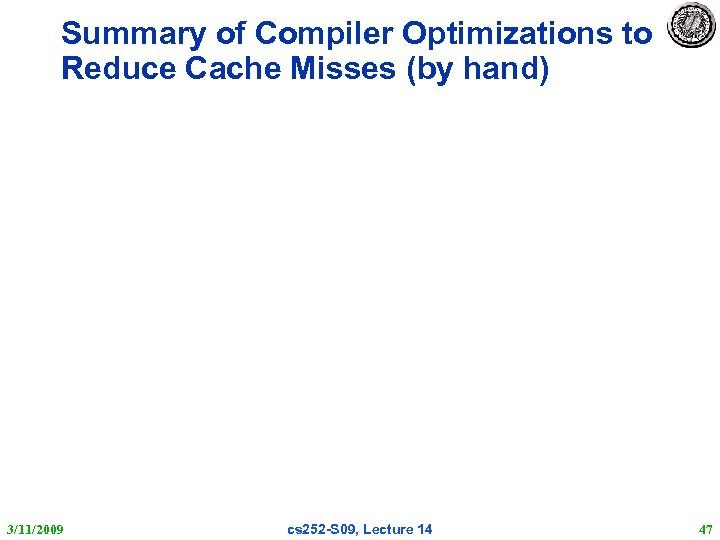 Summary of Compiler Optimizations to Reduce Cache Misses (by hand) 3/11/2009 cs 252 -S