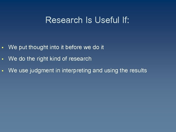 Research Is Useful If: § We put thought into it before we do it