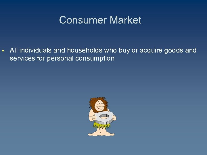 Consumer Market § All individuals and households who buy or acquire goods and services