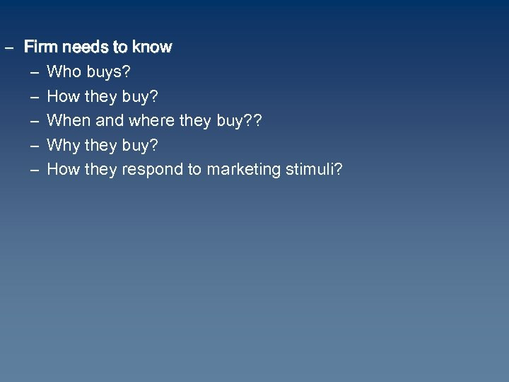 – Firm needs to know – Who buys? – How they buy? – When