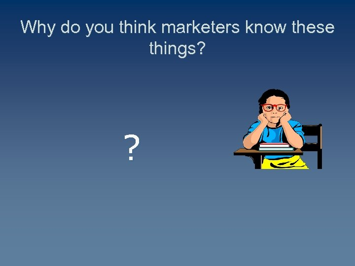 Why do you think marketers know these things? ?
