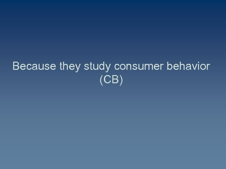 Because they study consumer behavior (CB)