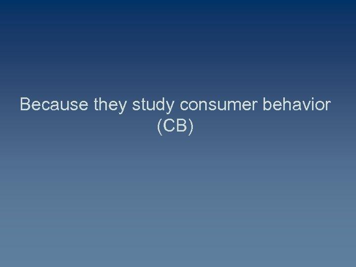 Because they study consumer behavior (CB)