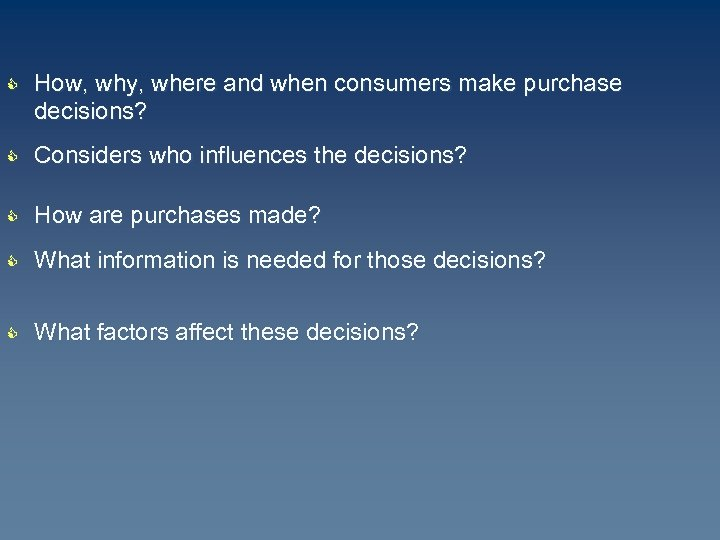 C How, why, where and when consumers make purchase decisions? C Considers who influences