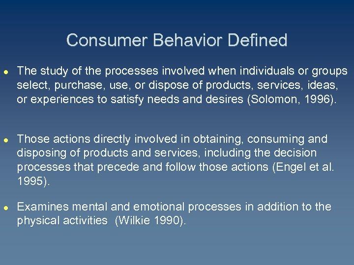 Consumer Behavior Defined l l l The study of the processes involved when individuals
