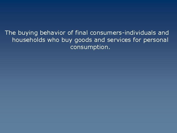 The buying behavior of final consumers-individuals and households who buy goods and services for