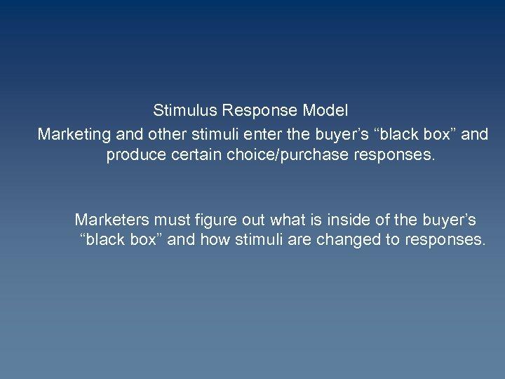 "Stimulus Response Model Marketing and other stimuli enter the buyer's ""black box"" and produce"