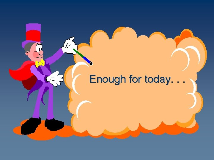 Enough for today. . .