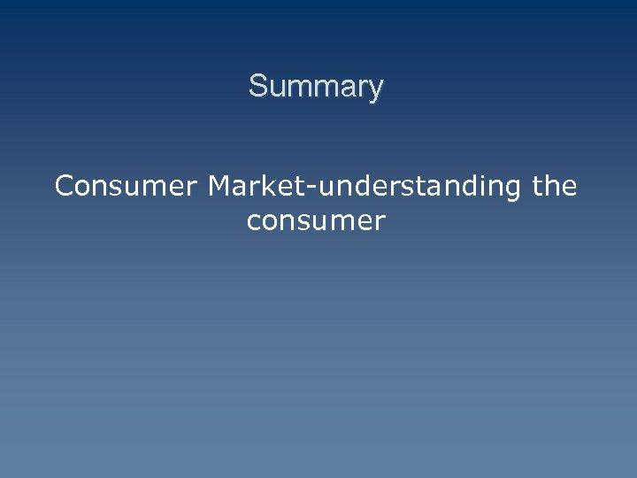 Summary Consumer Market-understanding the consumer