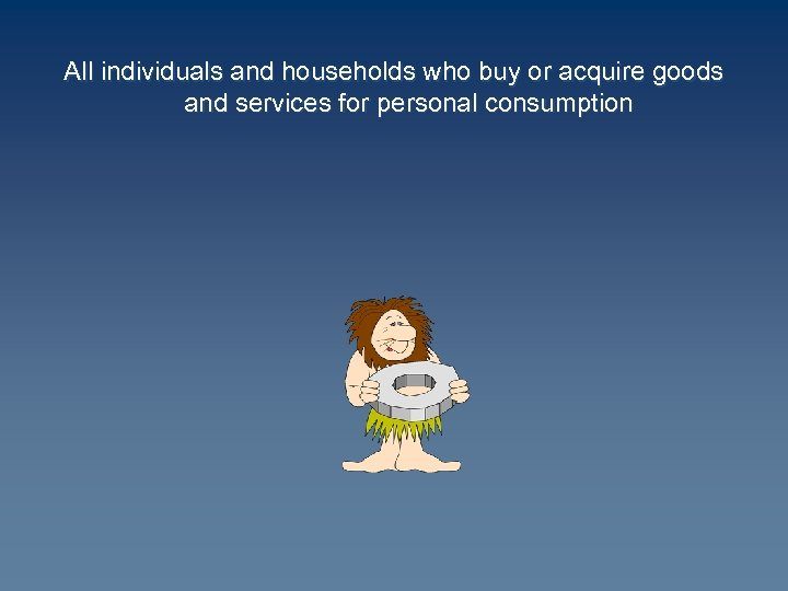 All individuals and households who buy or acquire goods and services for personal consumption