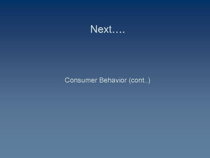 Next…. Consumer Behavior (cont. . )