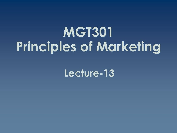 MGT 301 Principles of Marketing Lecture-13