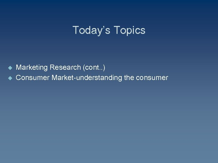 Today's Topics u u Marketing Research (cont. . ) Consumer Market-understanding the consumer