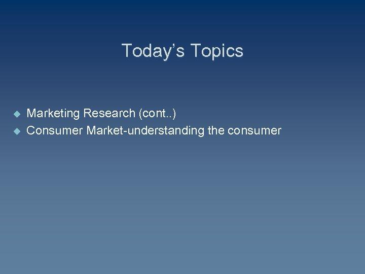 Today's Topics u u Marketing Research (cont. . ) Consumer Market-understanding the consumer