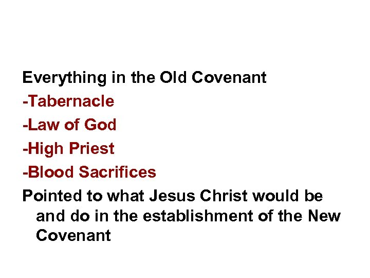 Everything in the Old Covenant -Tabernacle -Law of God -High Priest -Blood Sacrifices Pointed